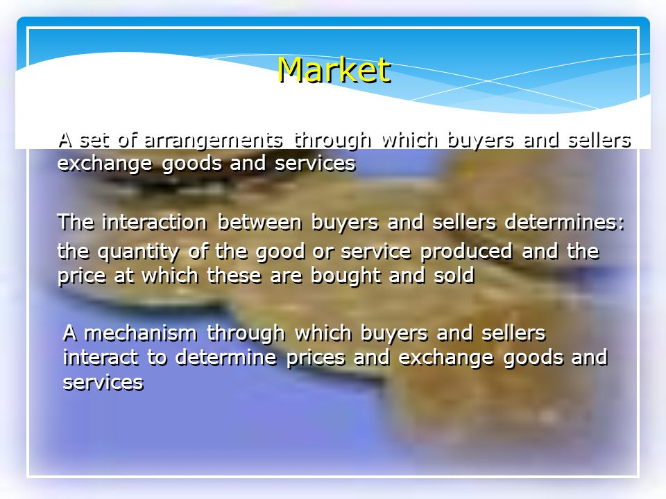 Market A set of arrangements through which buyers and sellers exchange goods and services. The interaction between buyers and sellers determines: