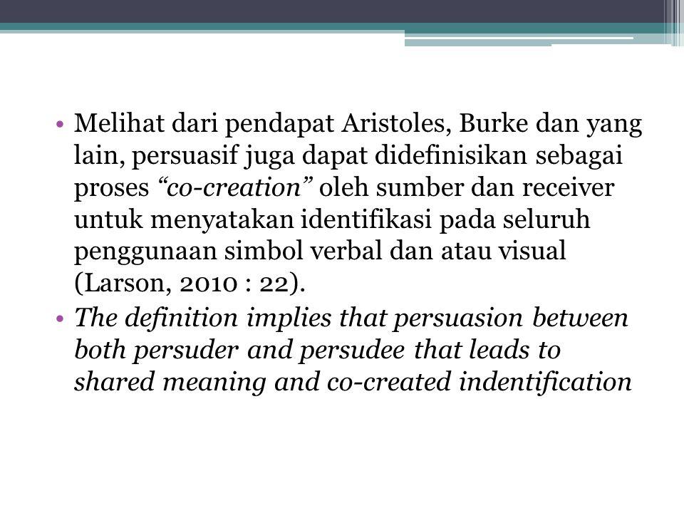 Melihat dari pendapat Aristoles, Burke dan yang lain, persuasif juga dapat didefinisikan sebagai proses co-creation oleh sumber dan receiver untuk menyatakan identifikasi pada seluruh penggunaan simbol verbal dan atau visual (Larson, 2010 : 22).