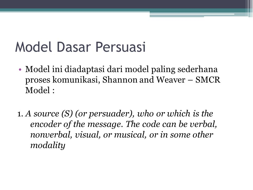 Model Dasar Persuasi Model ini diadaptasi dari model paling sederhana proses komunikasi, Shannon and Weaver – SMCR Model :
