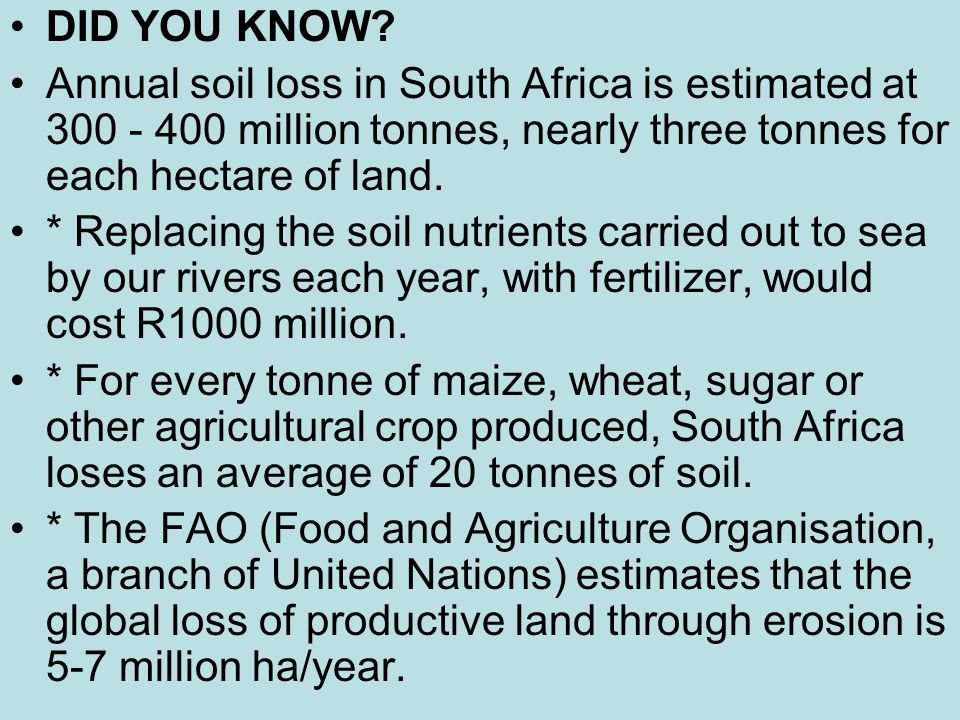 DID YOU KNOW Annual soil loss in South Africa is estimated at 300 - 400 million tonnes, nearly three tonnes for each hectare of land.
