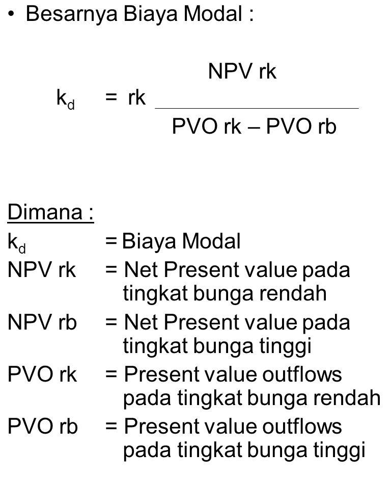 Besarnya Biaya Modal : NPV rk. kd = rk. PVO rk – PVO rb. Dimana : kd = Biaya Modal. NPV rk = Net Present value pada tingkat bunga rendah.