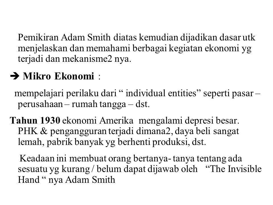 Pemikiran Adam Smith diatas kemudian dijadikan dasar utk menjelaskan dan memahami berbagai kegiatan ekonomi yg terjadi dan mekanisme2 nya.