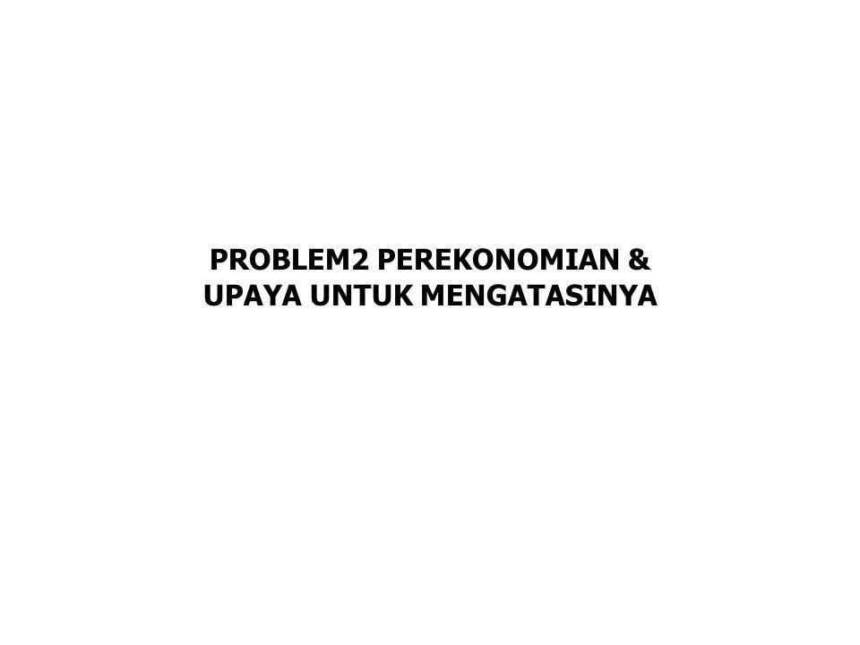 PROBLEM2 PEREKONOMIAN & UPAYA UNTUK MENGATASINYA