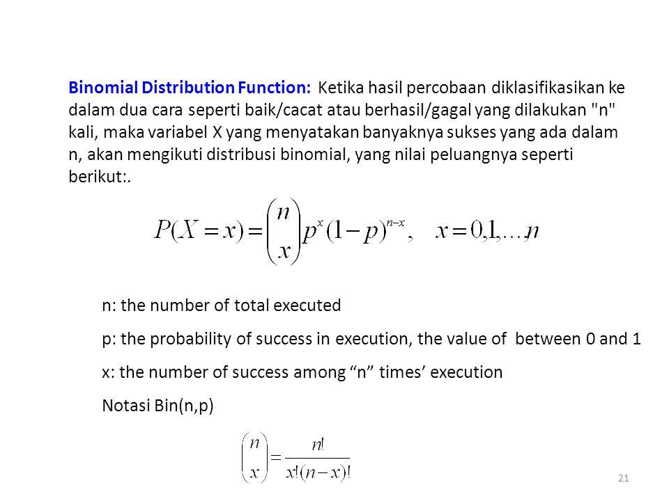 Binomial Distribution Function: Ketika hasil percobaan diklasifikasikan ke dalam dua cara seperti baik/cacat atau berhasil/gagal yang dilakukan n kali, maka variabel X yang menyatakan banyaknya sukses yang ada dalam n, akan mengikuti distribusi binomial, yang nilai peluangnya seperti berikut:.