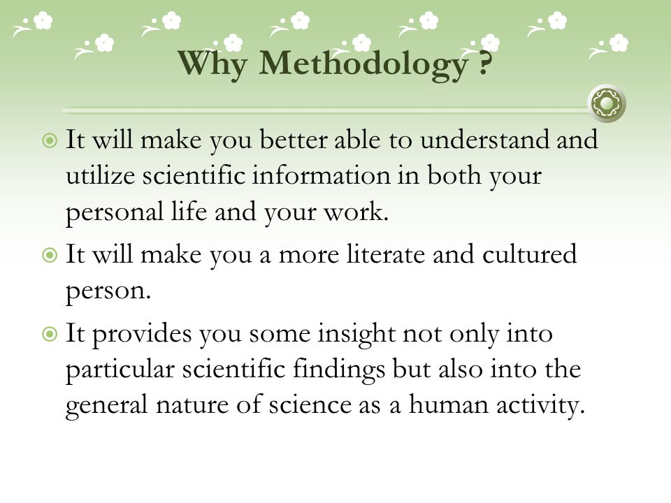Why Methodology It will make you better able to understand and utilize scientific information in both your personal life and your work.