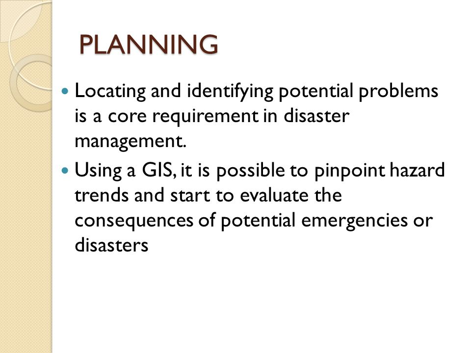 PLANNING Locating and identifying potential problems is a core requirement in disaster management.