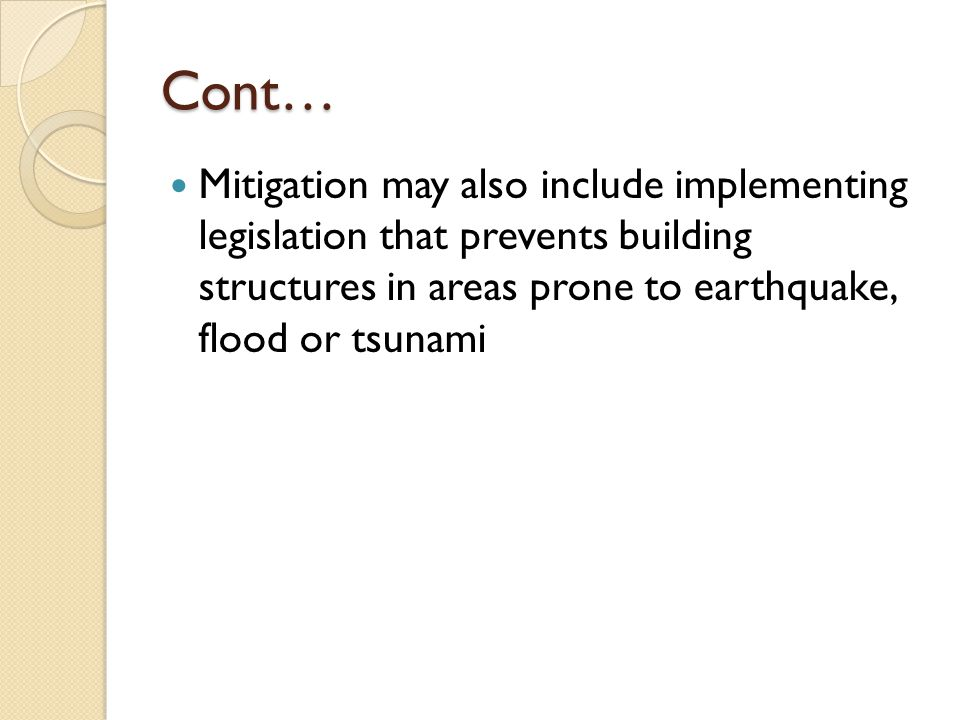 Cont… Mitigation may also include implementing legislation that prevents building structures in areas prone to earthquake, flood or tsunami.