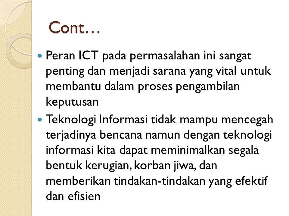 Cont… Peran ICT pada permasalahan ini sangat penting dan menjadi sarana yang vital untuk membantu dalam proses pengambilan keputusan.