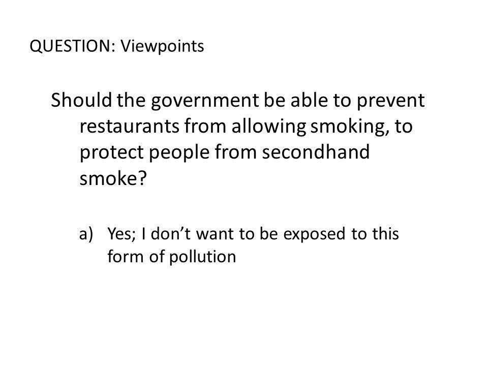 QUESTION: Viewpoints Should the government be able to prevent restaurants from allowing smoking, to protect people from secondhand smoke