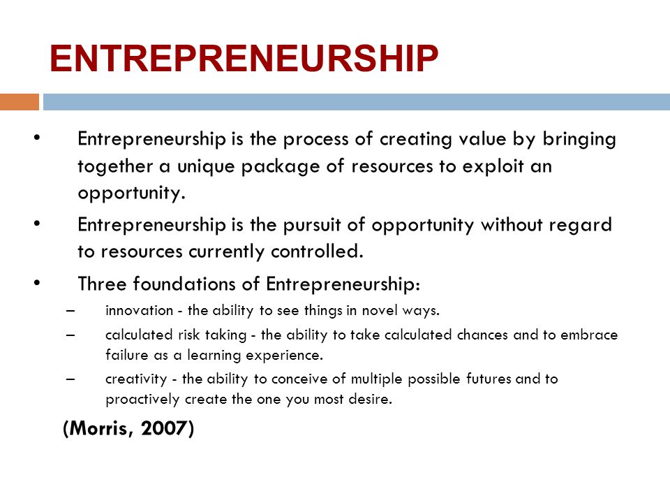 ENTREPRENEURSHIP Entrepreneurship is the process of creating value by bringing together a unique package of resources to exploit an opportunity.