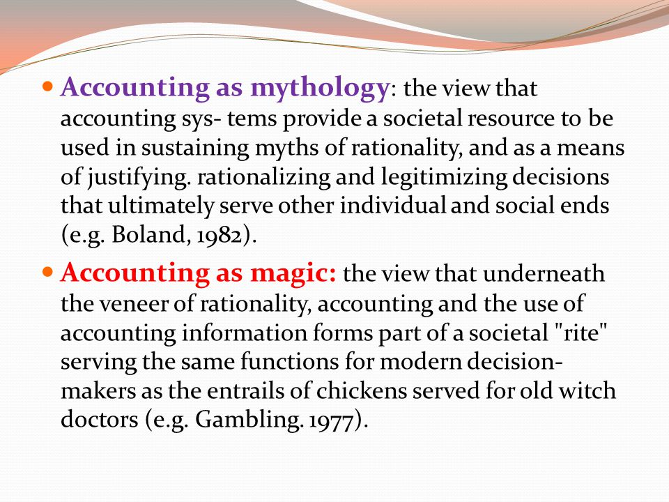 Accounting as mythology: the view that accounting sys- tems provide a societal resource to be used in sustaining myths of rationality, and as a means of justifying. rationalizing and legitimizing decisions that ultimately serve other individual and social ends (e.g. Boland, 1982).