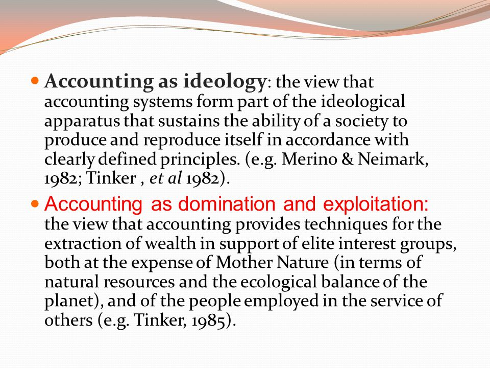 Accounting as ideology: the view that accounting systems form part of the ideological apparatus that sustains the ability of a society to produce and reproduce itself in accordance with clearly defined principles. (e.g. Merino & Neimark, 1982; Tinker , et al 1982).
