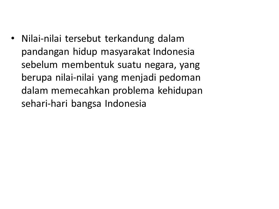 Nilai-nilai tersebut terkandung dalam pandangan hidup masyarakat Indonesia sebelum membentuk suatu negara, yang berupa nilai-nilai yang menjadi pedoman dalam memecahkan problema kehidupan sehari-hari bangsa Indonesia