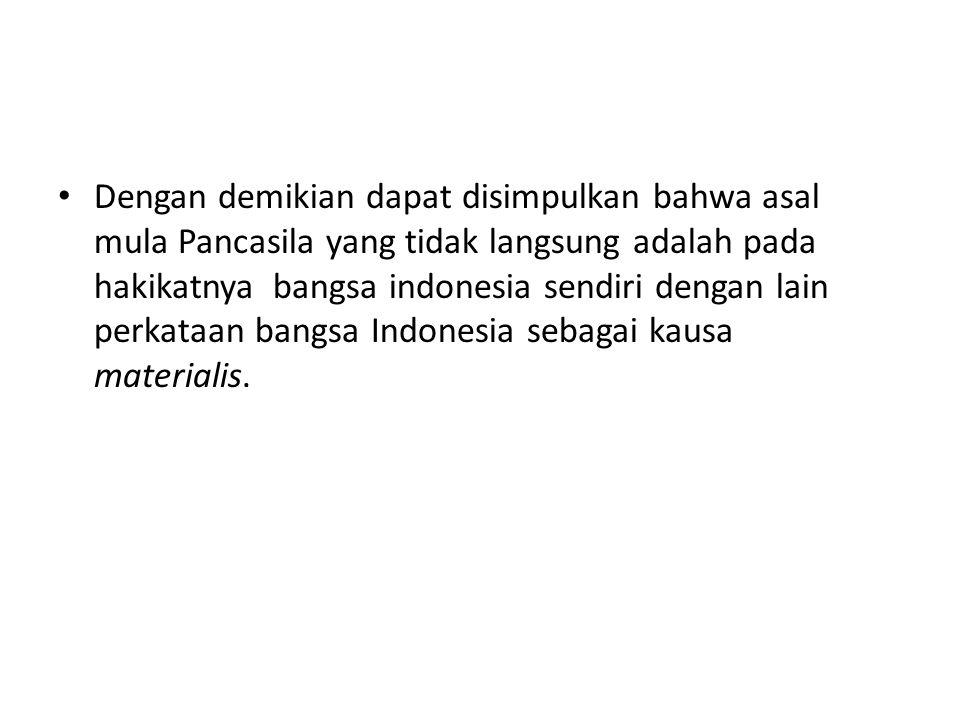 Dengan demikian dapat disimpulkan bahwa asal mula Pancasila yang tidak langsung adalah pada hakikatnya bangsa indonesia sendiri dengan lain perkataan bangsa Indonesia sebagai kausa materialis.