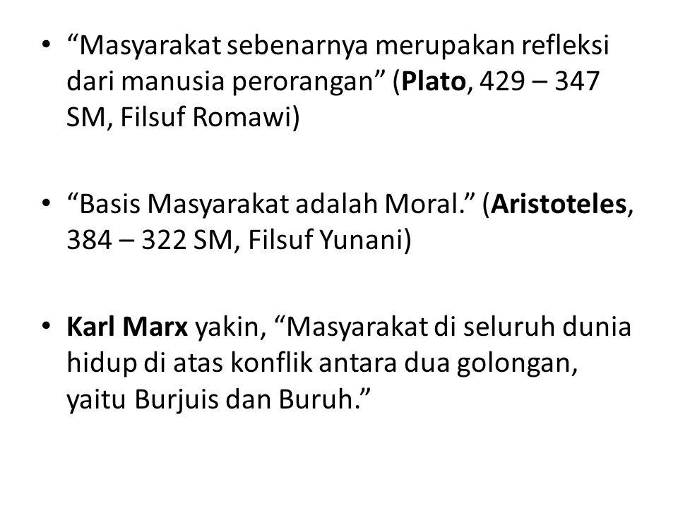 Masyarakat sebenarnya merupakan refleksi dari manusia perorangan (Plato, 429 – 347 SM, Filsuf Romawi)