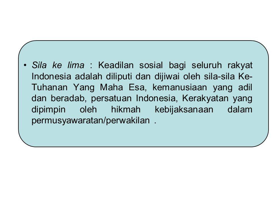 Sila ke lima : Keadilan sosial bagi seluruh rakyat Indonesia adalah diliputi dan dijiwai oleh sila-sila Ke-Tuhanan Yang Maha Esa, kemanusiaan yang adil dan beradab, persatuan Indonesia, Kerakyatan yang dipimpin oleh hikmah kebijaksanaan dalam permusyawaratan/perwakilan .