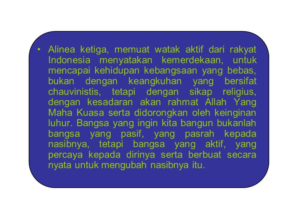 Alinea ketiga, memuat watak aktif dari rakyat Indonesia menyatakan kemerdekaan, untuk mencapai kehidupan kebangsaan yang bebas, bukan dengan keangkuhan yang bersifat chauvinistis, tetapi dengan sikap religius, dengan kesadaran akan rahmat Allah Yang Maha Kuasa serta didorongkan oleh keinginan luhur.