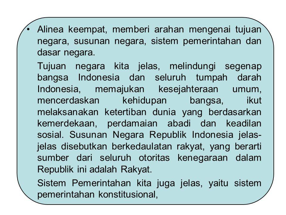 Alinea keempat, memberi arahan mengenai tujuan negara, susunan negara, sistem pemerintahan dan dasar negara.