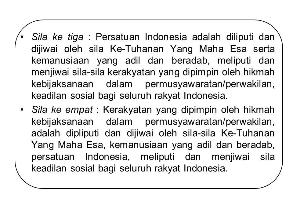 Sila ke tiga : Persatuan Indonesia adalah diliputi dan dijiwai oleh sila Ke-Tuhanan Yang Maha Esa serta kemanusiaan yang adil dan beradab, meliputi dan menjiwai sila-sila kerakyatan yang dipimpin oleh hikmah kebijaksanaan dalam permusyawaratan/perwakilan, keadilan sosial bagi seluruh rakyat Indonesia.