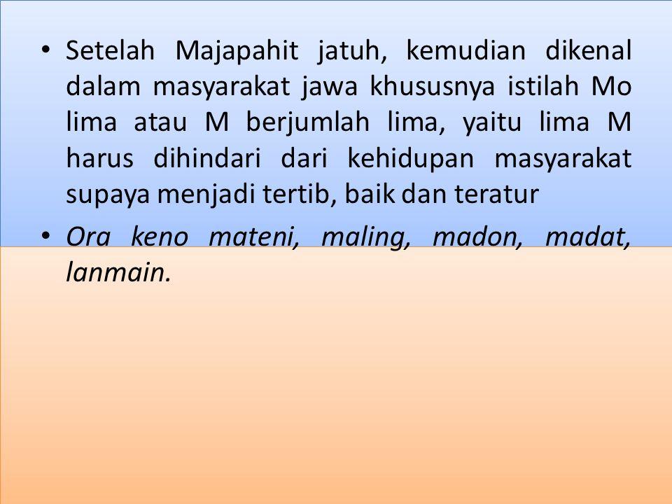 Setelah Majapahit jatuh, kemudian dikenal dalam masyarakat jawa khususnya istilah Mo lima atau M berjumlah lima, yaitu lima M harus dihindari dari kehidupan masyarakat supaya menjadi tertib, baik dan teratur