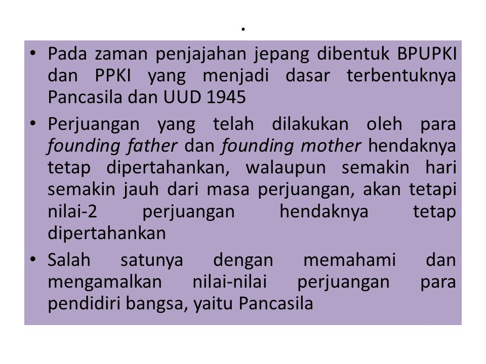 . Pada zaman penjajahan jepang dibentuk BPUPKI dan PPKI yang menjadi dasar terbentuknya Pancasila dan UUD 1945.