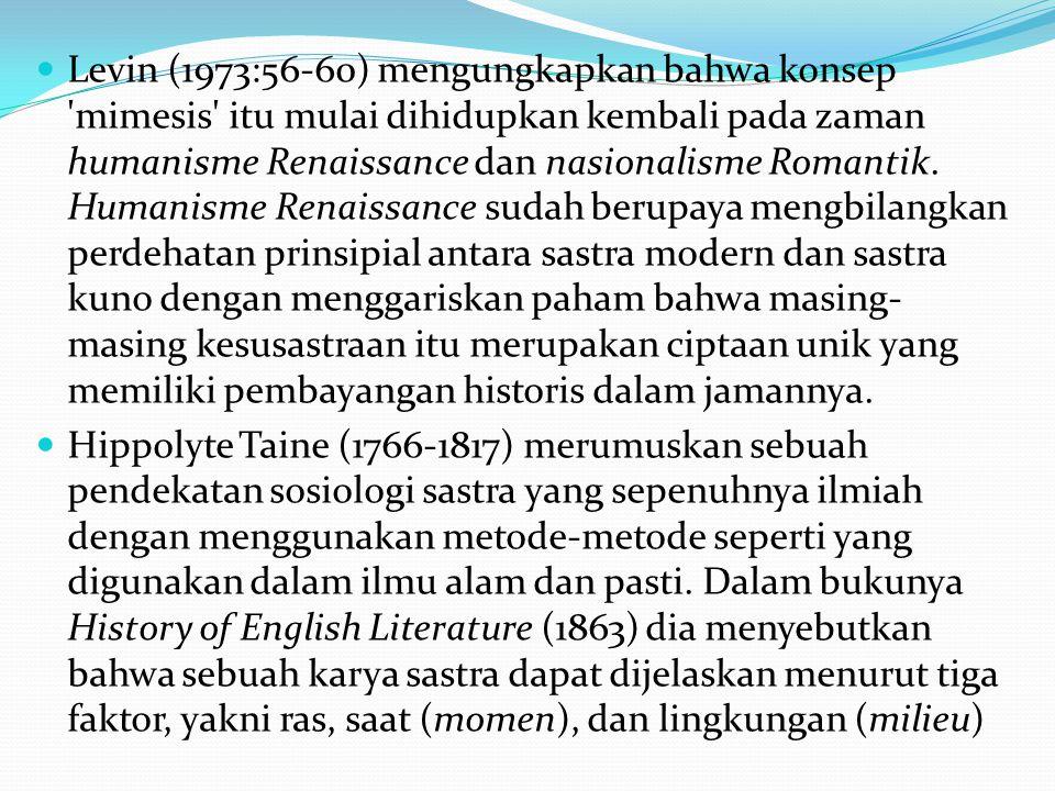 Levin (1973:56-60) mengungkapkan bahwa konsep mimesis itu mulai dihidupkan kembali pada zaman humanisme Renaissance dan nasionalisme Romantik. Humanisme Renaissance sudah berupaya mengbilangkan perdehatan prinsipial antara sastra modern dan sastra kuno dengan menggariskan paham bahwa masing-masing kesusastraan itu merupakan ciptaan unik yang memiliki pembayangan historis dalam jamannya.