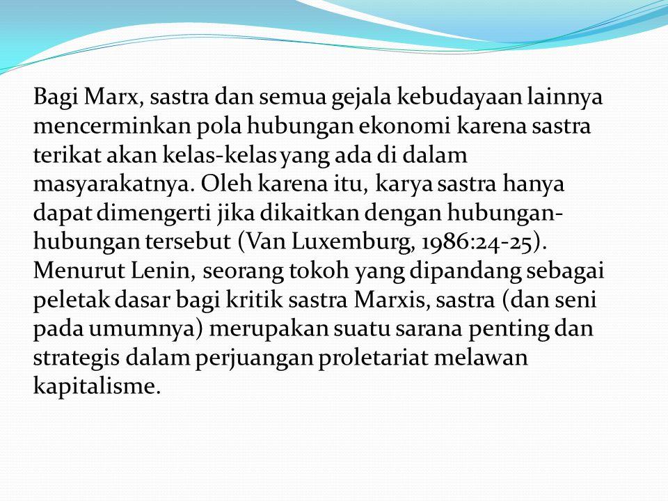 Bagi Marx, sastra dan semua gejala kebudayaan lainnya mencerminkan pola hubungan ekonomi karena sastra terikat akan kelas-kelas yang ada di dalam masyarakatnya.