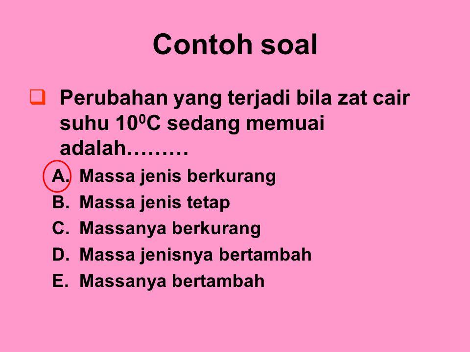 Contoh soal Perubahan yang terjadi bila zat cair suhu 100C sedang memuai adalah……… Massa jenis berkurang.