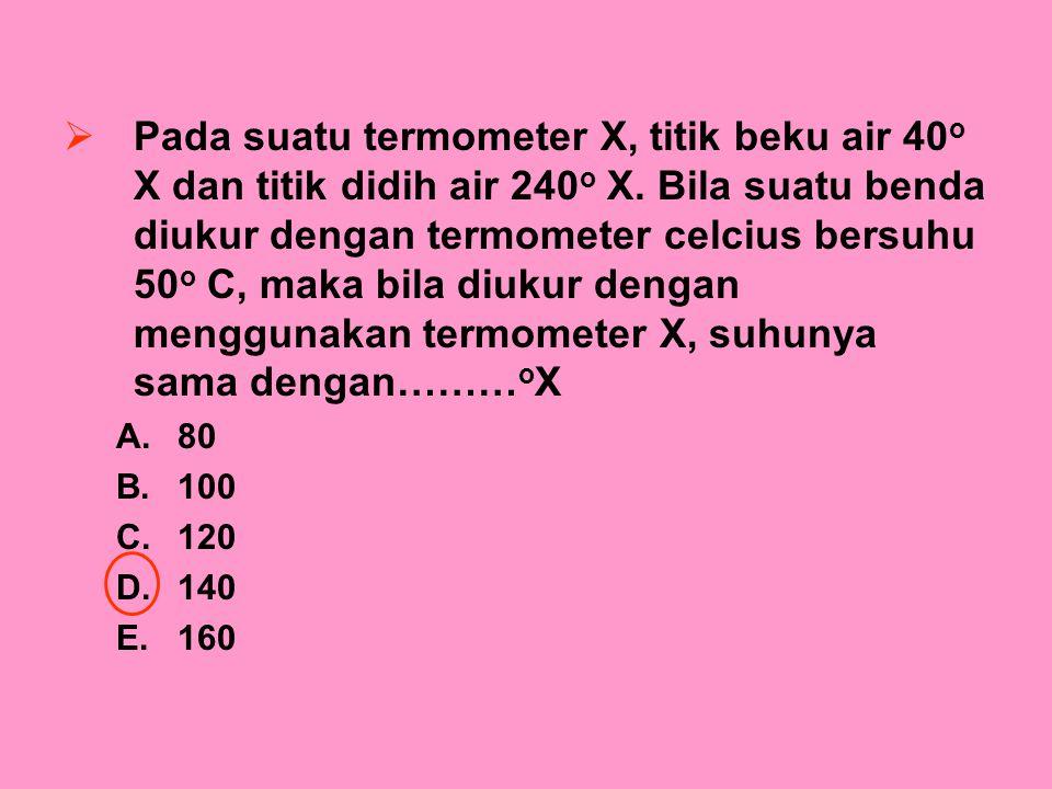 Pada suatu termometer X, titik beku air 40o X dan titik didih air 240o X. Bila suatu benda diukur dengan termometer celcius bersuhu 50o C, maka bila diukur dengan menggunakan termometer X, suhunya sama dengan………oX