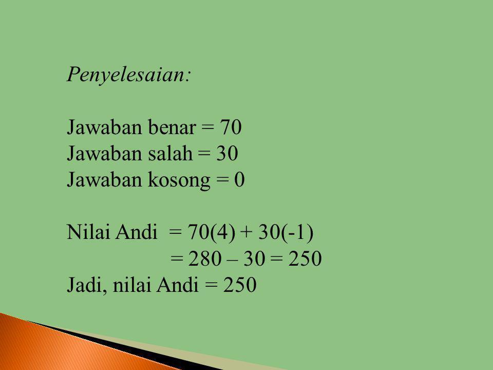 Penyelesaian: Jawaban benar = 70. Jawaban salah = 30. Jawaban kosong = 0. Nilai Andi = 70(4) + 30(-1)