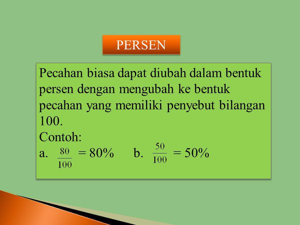 PERSEN Pecahan biasa dapat diubah dalam bentuk persen dengan mengubah ke bentuk pecahan yang memiliki penyebut bilangan 100.