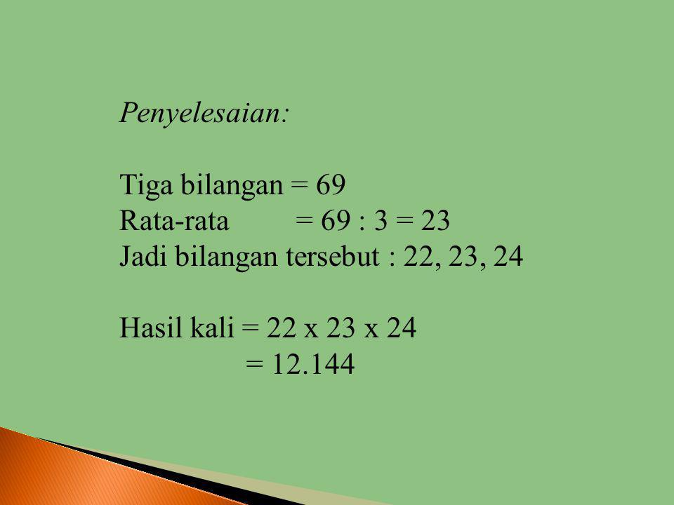 Penyelesaian: Tiga bilangan = 69. Rata-rata = 69 : 3 = 23. Jadi bilangan tersebut : 22, 23, 24.