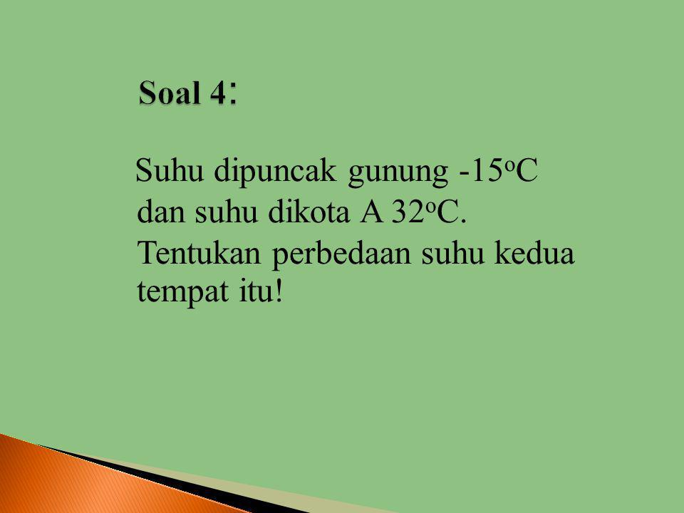 Soal 4: Suhu dipuncak gunung -15oC dan suhu dikota A 32oC.