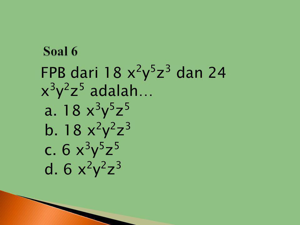 Soal 6 FPB dari 18 x2y5z3 dan 24 x3y2z5 adalah… a. 18 x3y5z5 b. 18 x2y2z3 c. 6 x3y5z5 d. 6 x2y2z3
