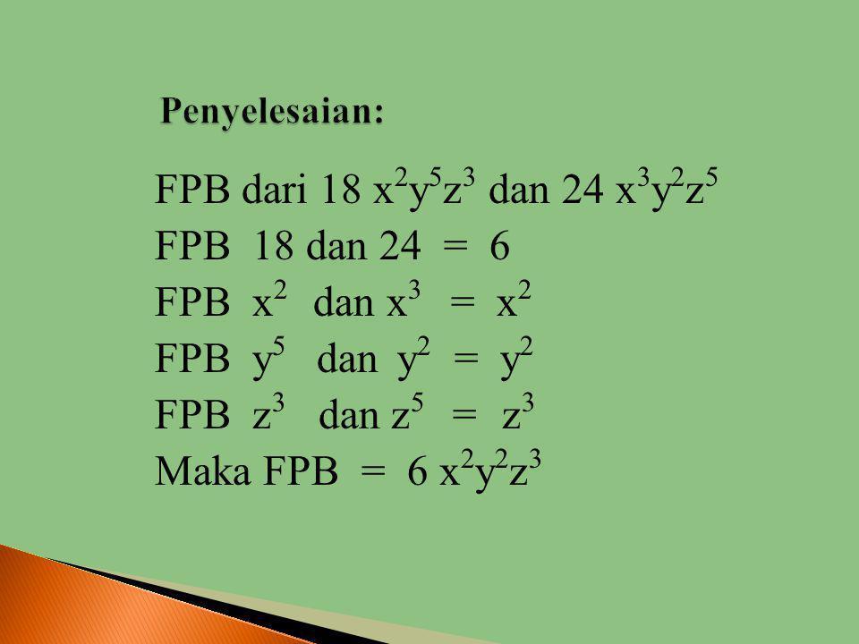 Penyelesaian: FPB dari 18 x2y5z3 dan 24 x3y2z5 FPB 18 dan 24 = 6 FPB x2 dan x3 = x2 FPB y5 dan y2 = y2 FPB z3 dan z5 = z3 Maka FPB = 6 x2y2z3