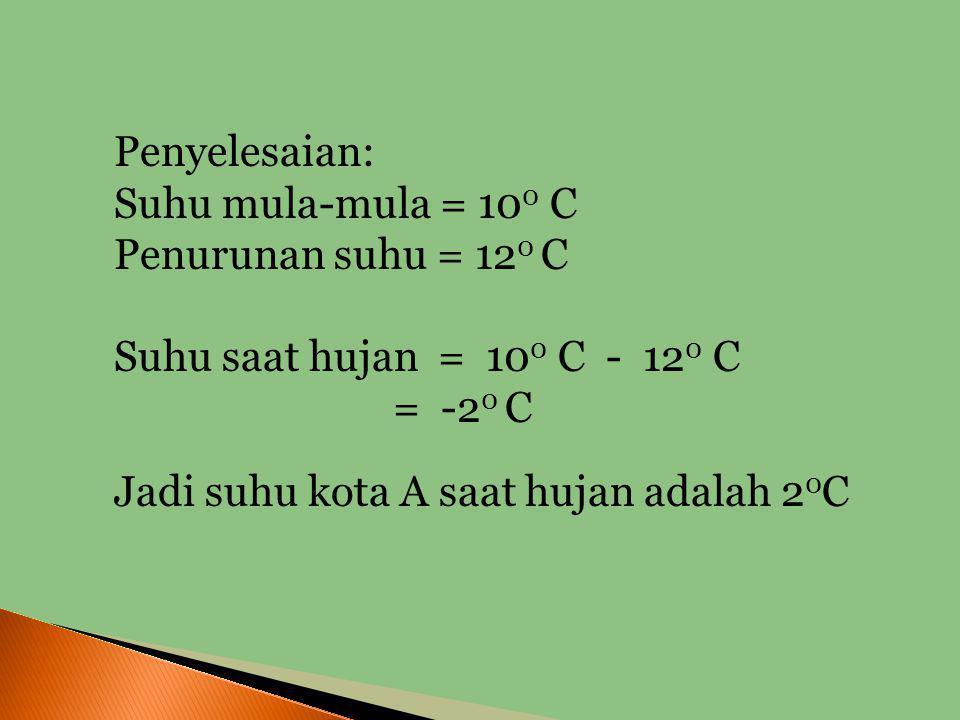 Penyelesaian: Suhu mula-mula = 100 C. Penurunan suhu = 120 C. Suhu saat hujan = 100 C - 120 C.