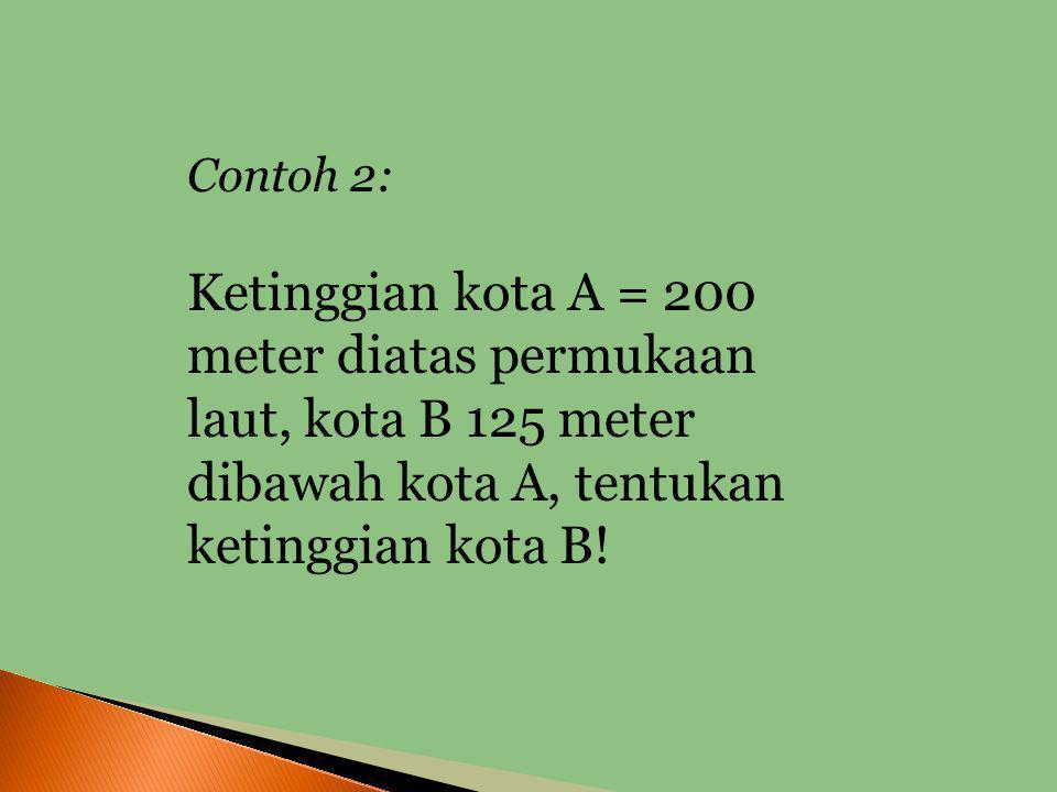 Contoh 2: Ketinggian kota A = 200 meter diatas permukaan laut, kota B 125 meter dibawah kota A, tentukan ketinggian kota B!