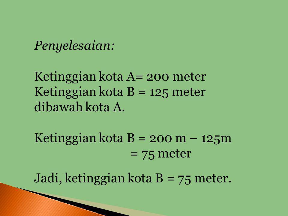 Penyelesaian: Ketinggian kota A= 200 meter. Ketinggian kota B = 125 meter dibawah kota A. Ketinggian kota B = 200 m – 125m.