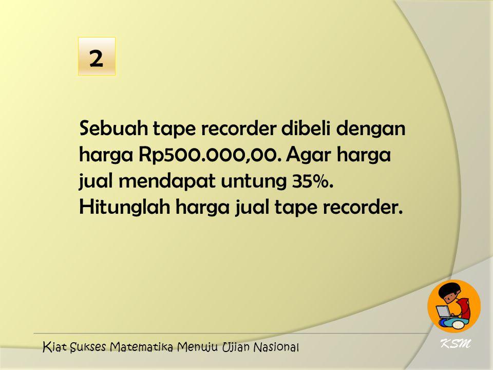 2 Sebuah tape recorder dibeli dengan harga Rp500.000,00. Agar harga jual mendapat untung 35%. Hitunglah harga jual tape recorder.