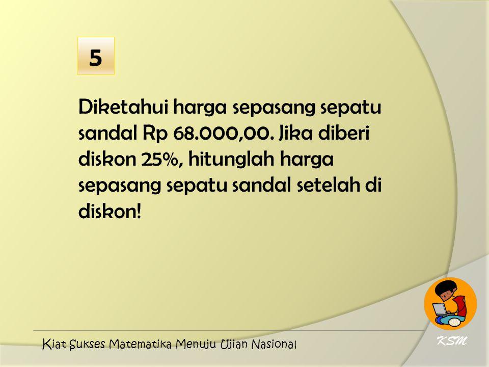 5 Diketahui harga sepasang sepatu sandal Rp 68.000,00. Jika diberi diskon 25%, hitunglah harga sepasang sepatu sandal setelah di diskon!