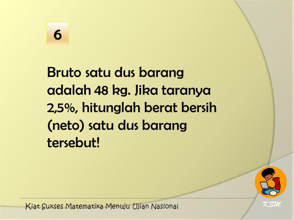 6 Bruto satu dus barang adalah 48 kg. Jika taranya 2,5%, hitunglah berat bersih (neto) satu dus barang tersebut!