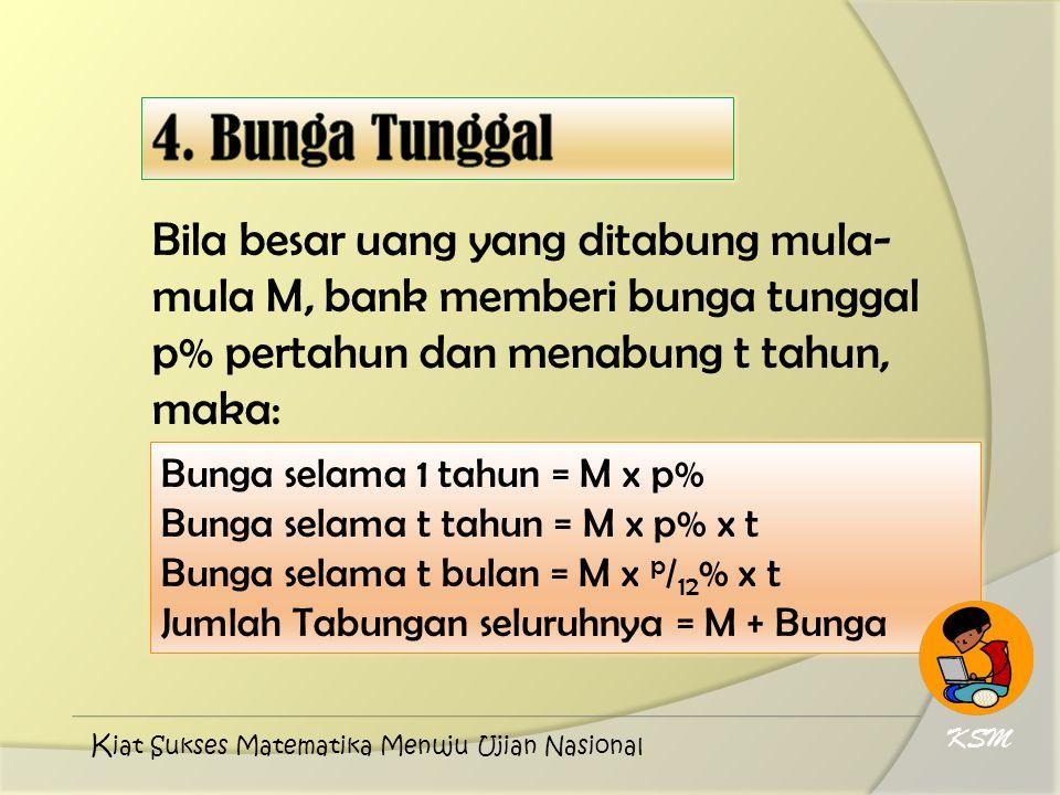 4. Bunga Tunggal Bila besar uang yang ditabung mula-mula M, bank memberi bunga tunggal p% pertahun dan menabung t tahun, maka: