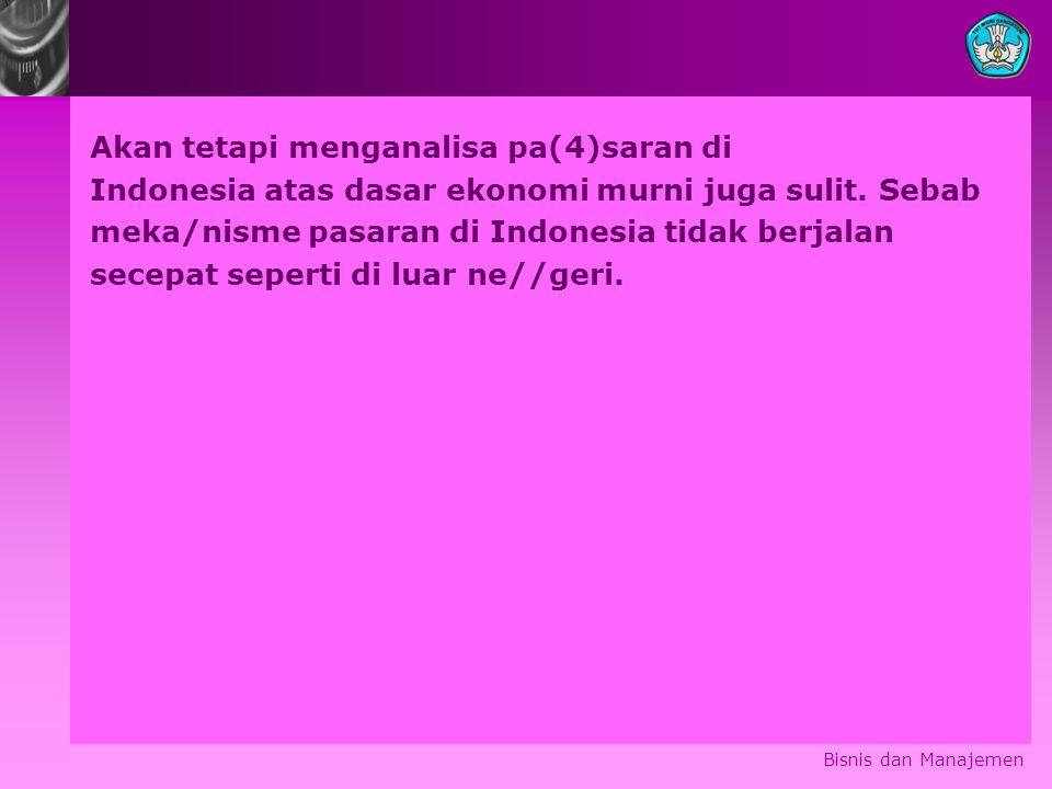 Akan tetapi menganalisa pa(4)saran di Indonesia atas dasar ekonomi murni juga sulit. Sebab meka/nisme pasaran di Indonesia tidak berjalan secepat seperti di luar ne//geri.