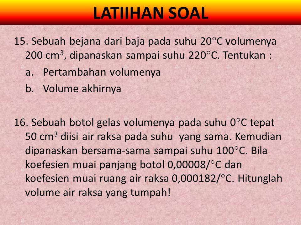 LATIIHAN SOAL 15. Sebuah bejana dari baja pada suhu 20C volumenya 200 cm3, dipanaskan sampai suhu 220C. Tentukan :