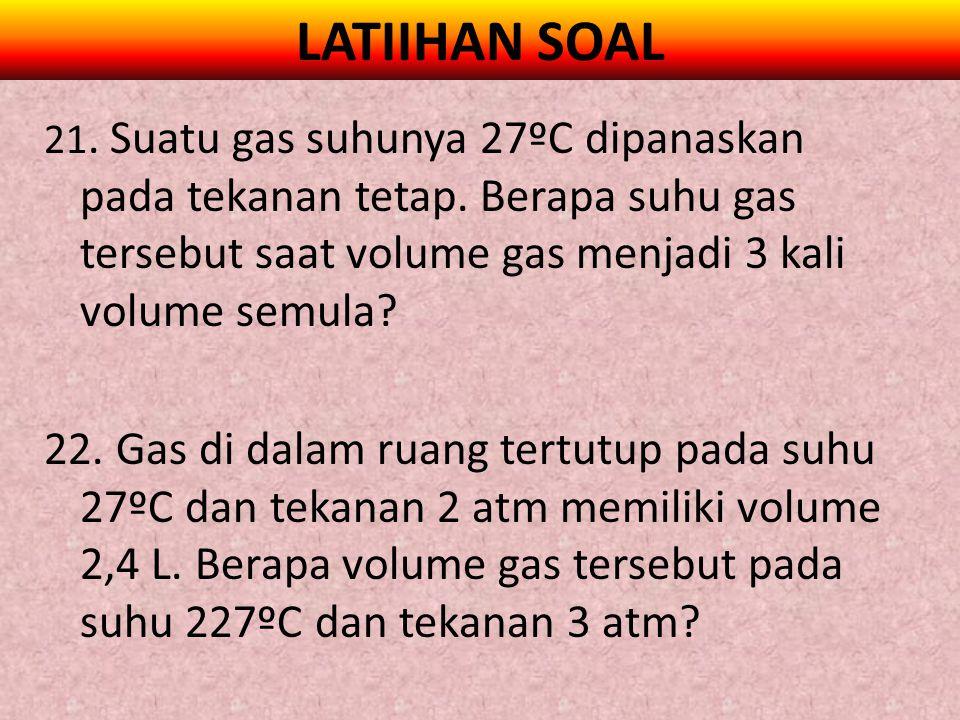 LATIIHAN SOAL 21. Suatu gas suhunya 27ºC dipanaskan pada tekanan tetap. Berapa suhu gas tersebut saat volume gas menjadi 3 kali volume semula