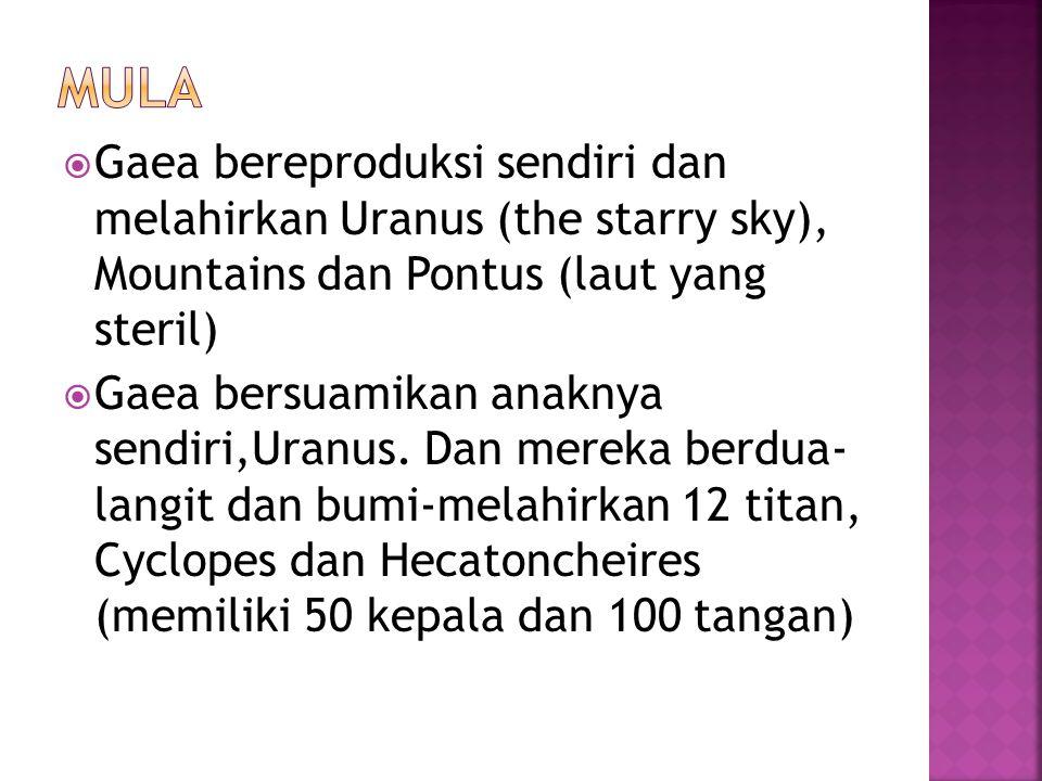 MULA Gaea bereproduksi sendiri dan melahirkan Uranus (the starry sky), Mountains dan Pontus (laut yang steril)