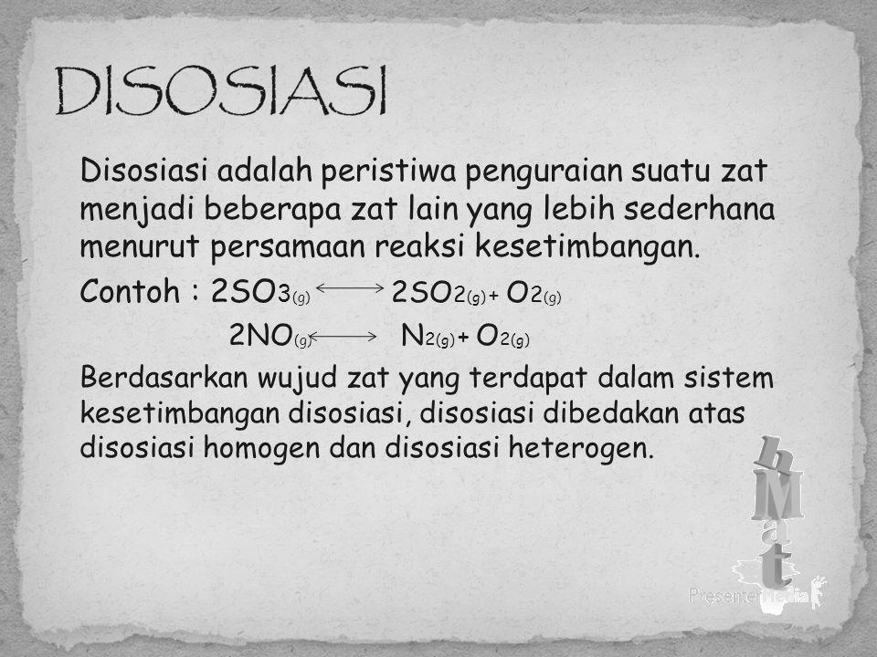 DISOSIASI Disosiasi adalah peristiwa penguraian suatu zat menjadi beberapa zat lain yang lebih sederhana menurut persamaan reaksi kesetimbangan.