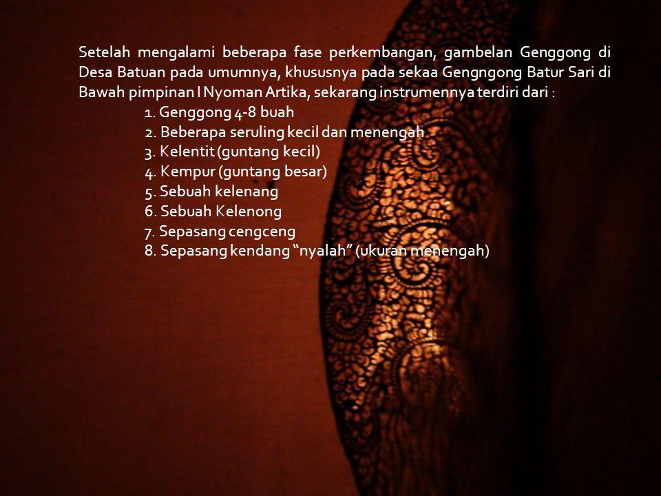 Setelah mengalami beberapa fase perkembangan, gambelan Genggong di Desa Batuan pada umumnya, khususnya pada sekaa Gengngong Batur Sari di Bawah pimpinan I Nyoman Artika, sekarang instrumennya terdiri dari :