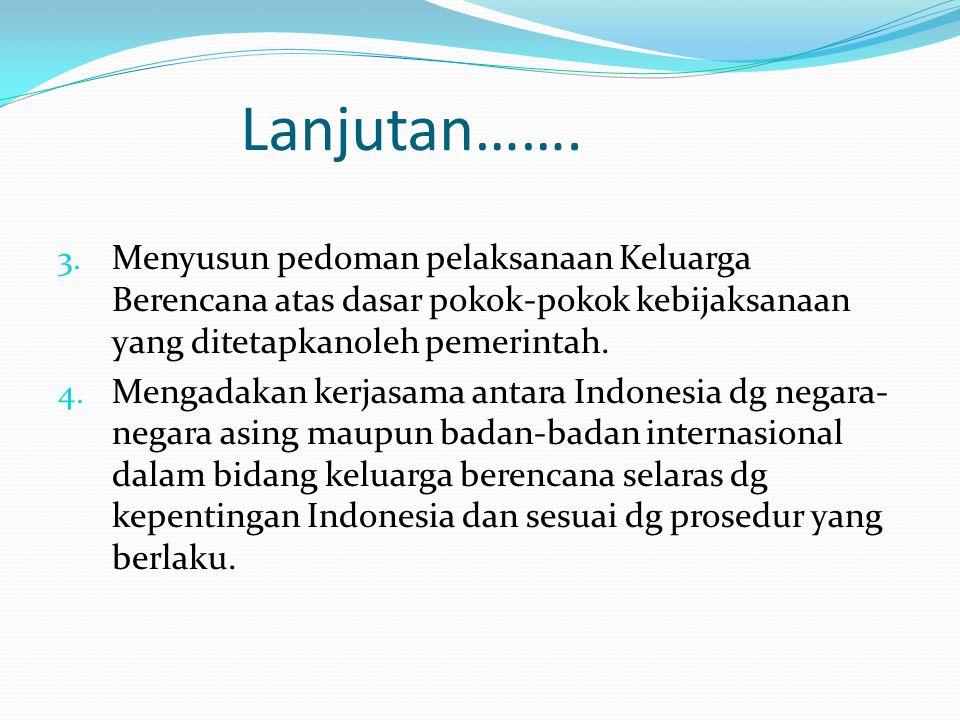 Lanjutan……. Menyusun pedoman pelaksanaan Keluarga Berencana atas dasar pokok-pokok kebijaksanaan yang ditetapkanoleh pemerintah.