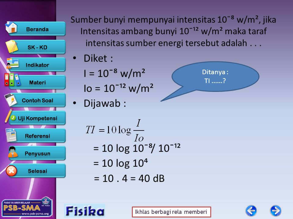 Diket : I = 10¯⁸ w/m² Io = 10¯¹² w/m² Dijawab : = 10 log 10¯⁸/ 10¯¹²